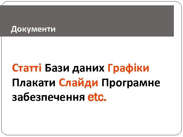 Документи Статті Бази даних Графіки Плакати Слайди Програмне забезпечення etc.