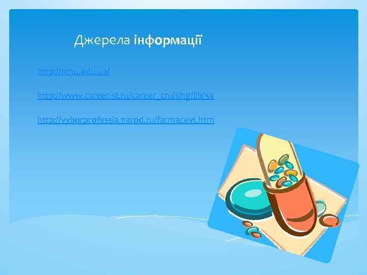 Джерела інформації http: //nmu. edu. ua/ http: //www. career-st. ru/career_cruising/lib/53 http: //vyborprofessia. narod. ru/farmacevt.