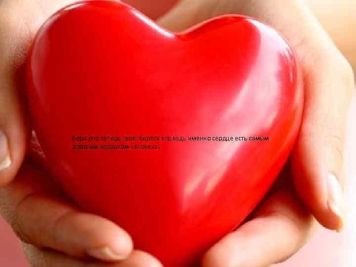 Бери оно теперь твоё! береги его, ведь именно сердце есть самым дорогим подарком человека!