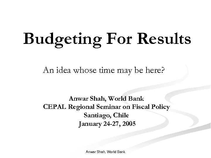 Budgeting For Results An idea whose time may be here? Anwar Shah, World Bank