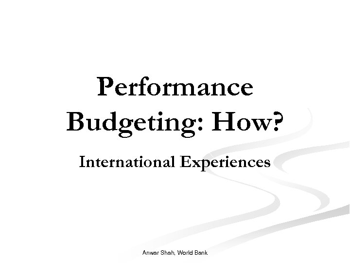 Performance Budgeting: How? International Experiences Anwar Shah, World Bank