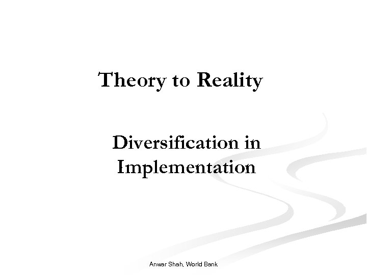 Theory to Reality Diversification in Implementation Anwar Shah, World Bank