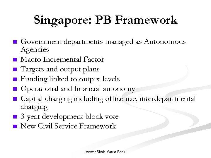 Singapore: PB Framework n n n n Government departments managed as Autonomous Agencies Macro