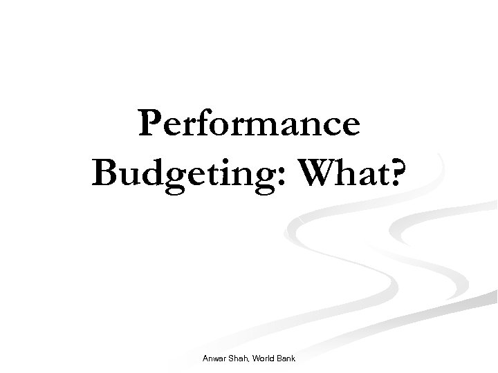 Performance Budgeting: What? Anwar Shah, World Bank