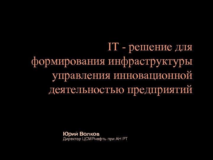 IT - решение для формирования инфраструктуры управления инновационной деятельностью предприятий Юрий Волков Директор ЦСМРнефть
