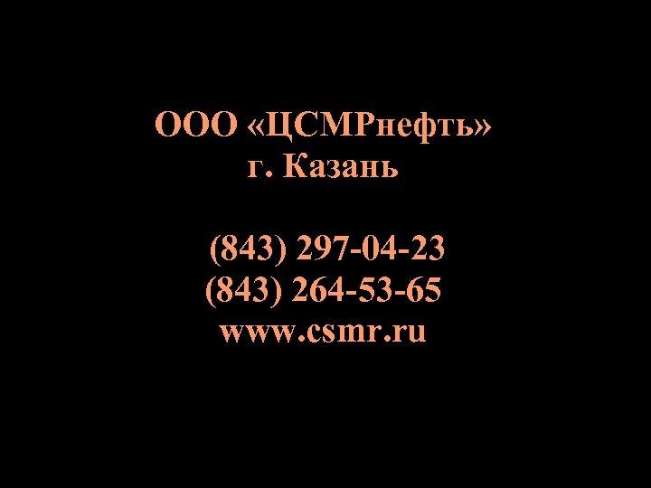 ООО «ЦСМРнефть» г. Казань (843) 297 -04 -23 (843) 264 -53 -65 www. csmr.