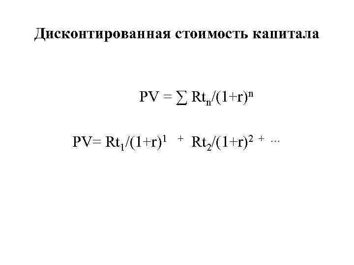 Дисконтированная стоимость капитала PV = ∑ Rtn/(1+r)n PV= Rt 1/(1+r)1 + Rt 2/(1+r)2 +