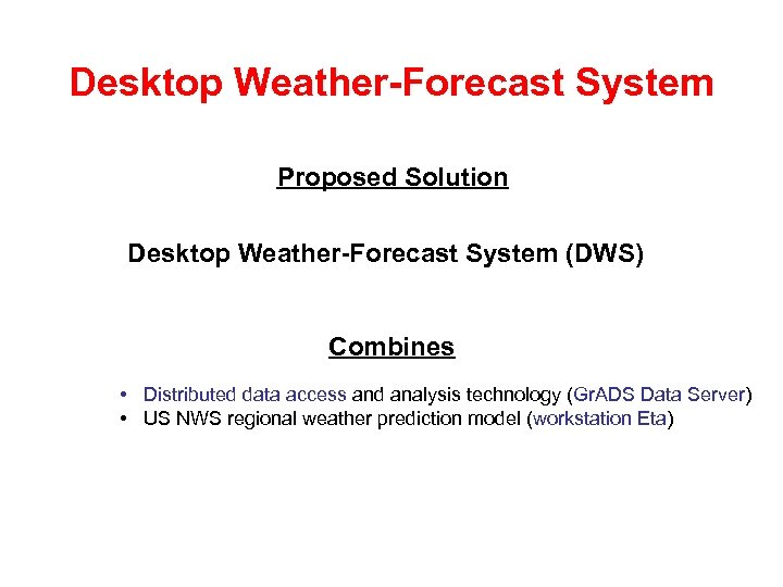 Desktop Weather-Forecast System Proposed Solution Desktop Weather-Forecast System (DWS) Combines • Distributed data access