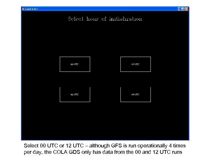 Select 00 UTC or 12 UTC – although GFS is run operationally 4 times
