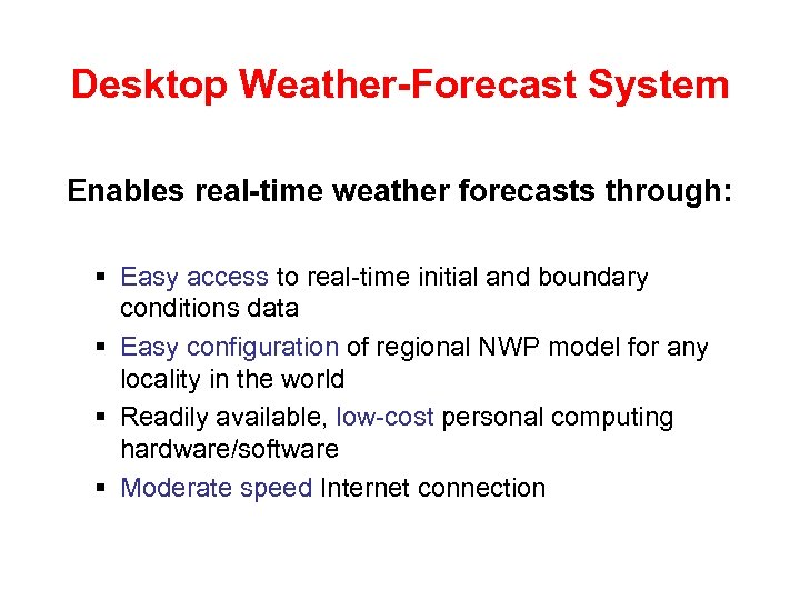 Desktop Weather-Forecast System Enables real-time weather forecasts through: § Easy access to real-time initial