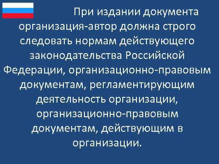 При издании документа организация-автор должна строго следовать нормам действующего законодательства Российской Федерации, организационно-правовым