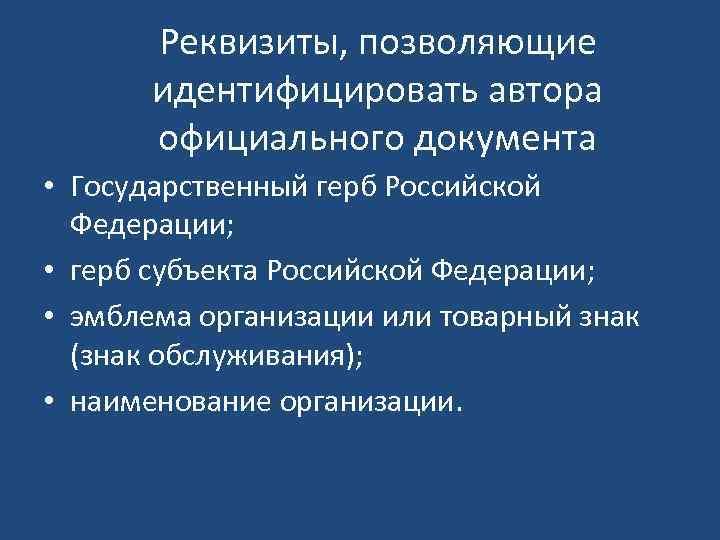 Реквизиты, позволяющие идентифицировать автора официального документа • Государственный герб Российской Федерации; • герб субъекта