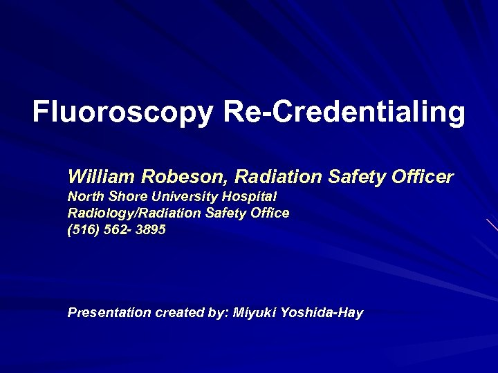 Fluoroscopy Re-Credentialing William Robeson, Radiation Safety Officer North Shore University Hospital Radiology/Radiation Safety Office