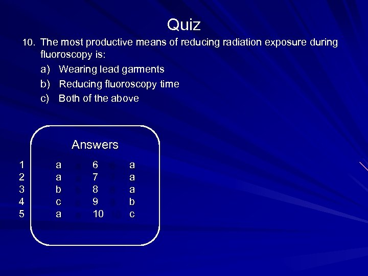 Quiz 10. The most productive means of reducing radiation exposure during fluoroscopy is: a)