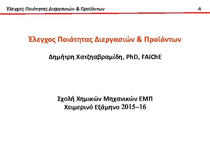 Έλεγχος Ποιότητας Διεργασιών & Προϊόντων Δημήτρη Χατζηαβραμίδη, Ph. D, FAICh. E Σχολή Χημικών Μηχανικών