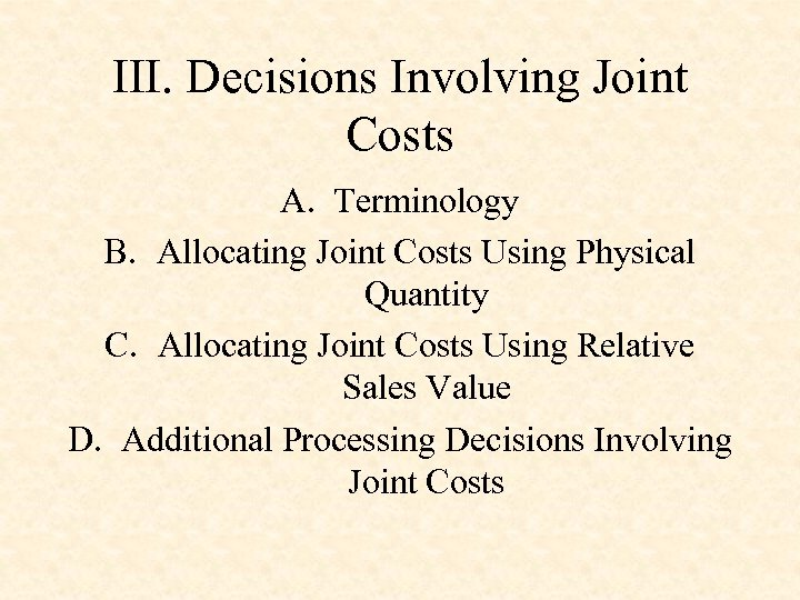 III. Decisions Involving Joint Costs A. Terminology B. Allocating Joint Costs Using Physical Quantity