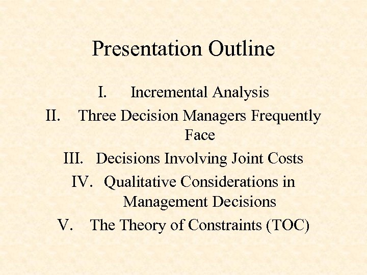 Presentation Outline I. Incremental Analysis II. Three Decision Managers Frequently Face III. Decisions Involving