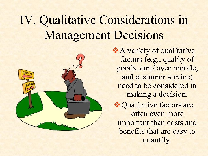 IV. Qualitative Considerations in Management Decisions v A variety of qualitative factors (e. g.