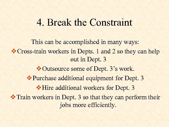 4. Break the Constraint This can be accomplished in many ways: v Cross-train workers