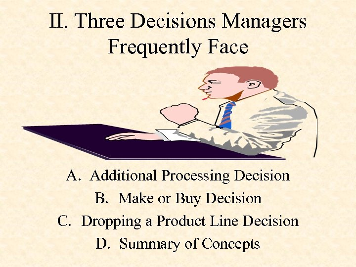 II. Three Decisions Managers Frequently Face A. Additional Processing Decision B. Make or Buy