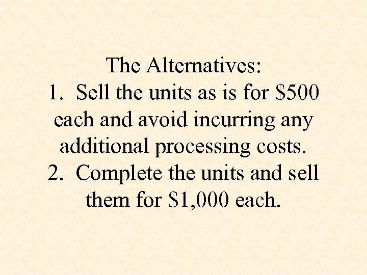 The Alternatives: 1. Sell the units as is for $500 each and avoid incurring