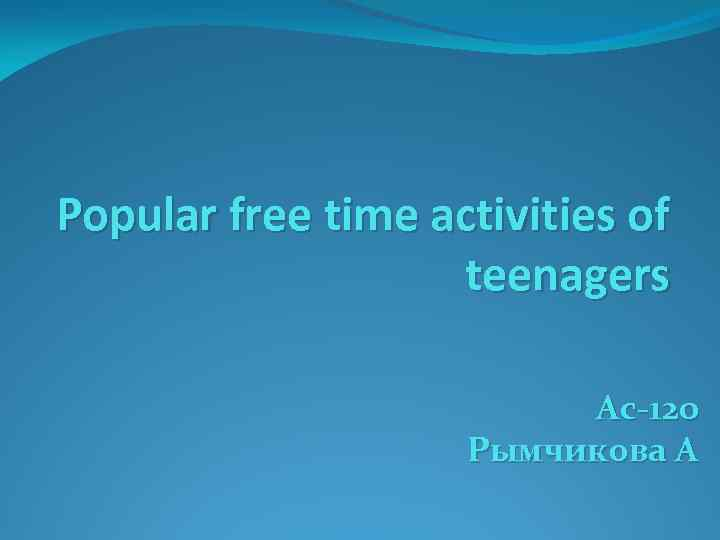 Popular free time activities of teenagers Ас-120 Рымчикова А