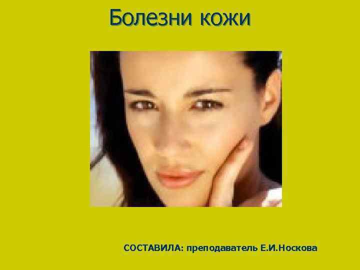 Болезни кожи CОСТАВИЛА: преподаватель Е. И. Носкова