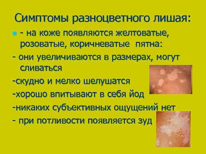 Симптомы разноцветного лишая: - на коже появляются желтоватые, розоватые, коричневатые пятна: - они увеличиваются