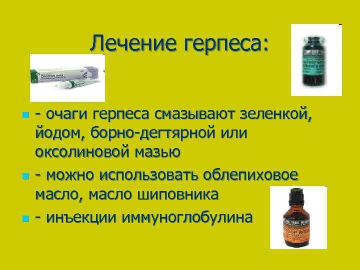Лечение герпеса: n n n - очаги герпеса смазывают зеленкой, йодом, борно-дегтярной или оксолиновой
