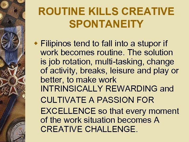 ROUTINE KILLS CREATIVE SPONTANEITY w Filipinos tend to fall into a stupor if work