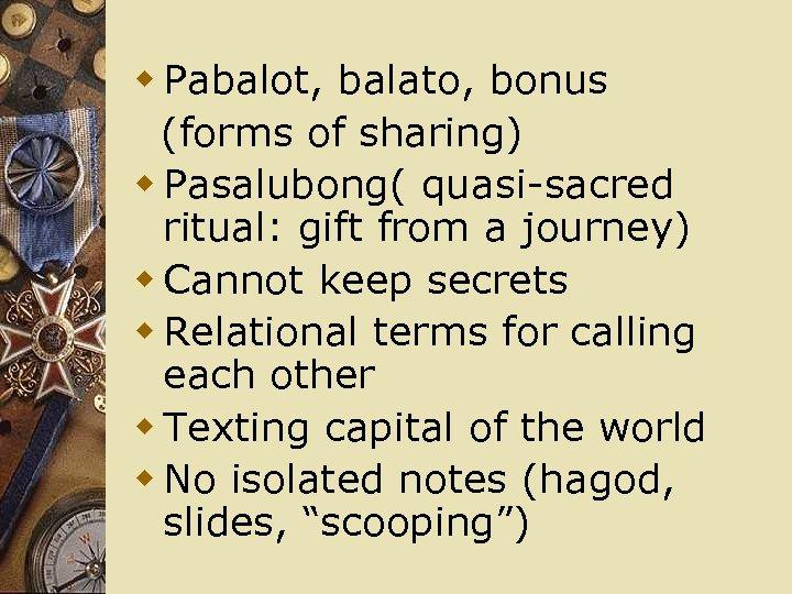 w Pabalot, balato, bonus (forms of sharing) w Pasalubong( quasi-sacred ritual: gift from a