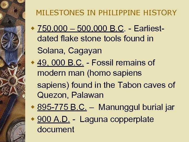 MILESTONES IN PHILIPPINE HISTORY w 750, 000 – 500, 000 B. C. - Earliestdated