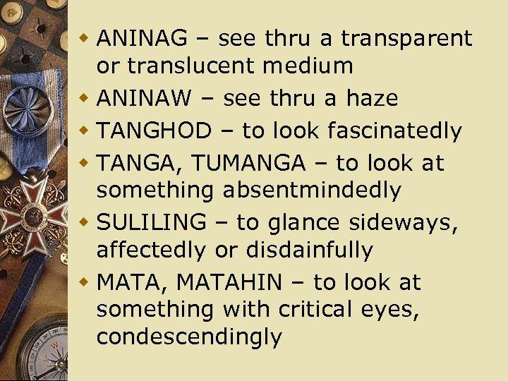 w ANINAG – see thru a transparent or translucent medium w ANINAW – see