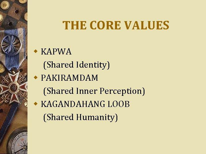 THE CORE VALUES w KAPWA (Shared Identity) w PAKIRAMDAM (Shared Inner Perception) w KAGANDAHANG