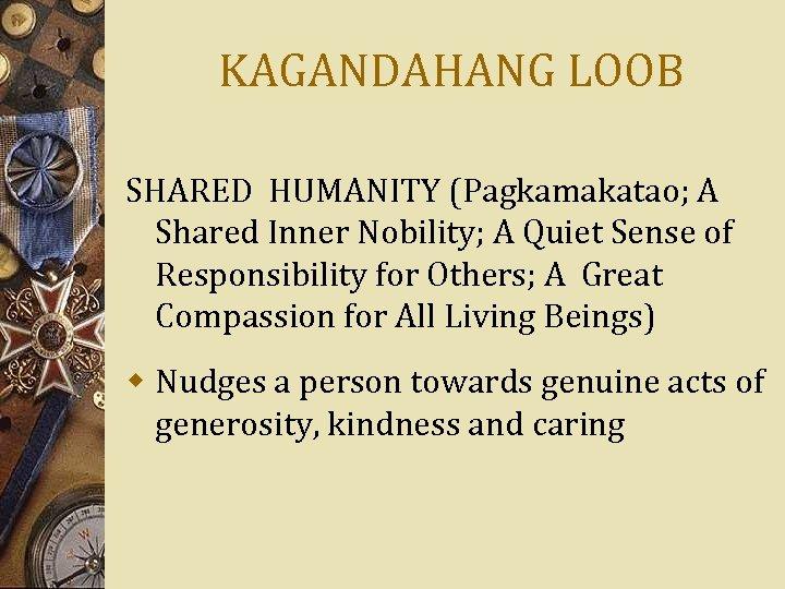 KAGANDAHANG LOOB SHARED HUMANITY (Pagkamakatao; A Shared Inner Nobility; A Quiet Sense of Responsibility