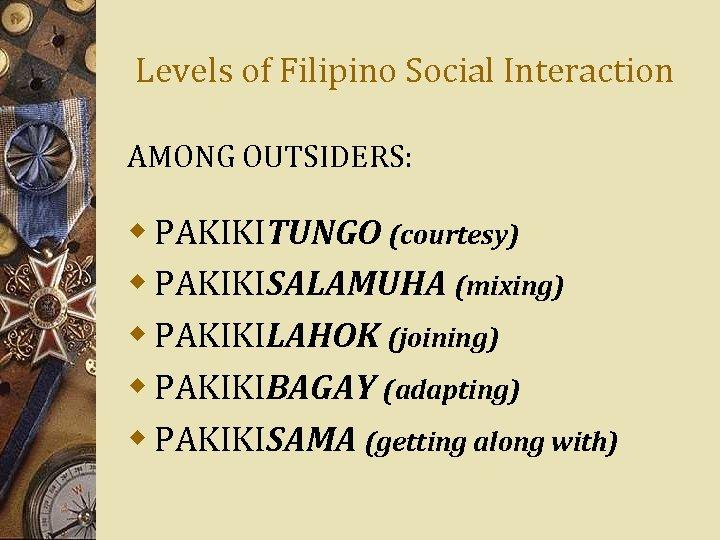 Levels of Filipino Social Interaction AMONG OUTSIDERS: w PAKIKITUNGO (courtesy) w PAKIKISALAMUHA (mixing) w