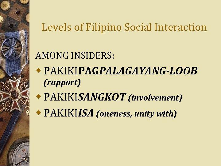 Levels of Filipino Social Interaction AMONG INSIDERS: w PAKIKIPAGPALAGAYANG-LOOB (rapport) w PAKIKISANGKOT (involvement) w