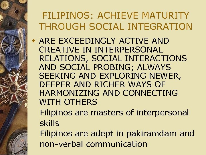 FILIPINOS: ACHIEVE MATURITY THROUGH SOCIAL INTEGRATION w ARE EXCEEDINGLY ACTIVE AND CREATIVE IN INTERPERSONAL