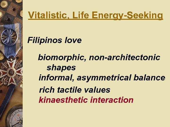 Vitalistic, Life Energy-Seeking Filipinos love biomorphic, non-architectonic shapes informal, asymmetrical balance rich tactile values