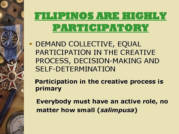 FILIPINOS ARE HIGHLY PARTICIPATORY w DEMAND COLLECTIVE, EQUAL PARTICIPATION IN THE CREATIVE PROCESS, DECISION-MAKING