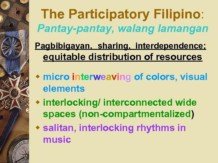 The Participatory Filipino: Pantay-pantay, walang lamangan Pagbibigayan, sharing, interdependence; equitable distribution of resources w