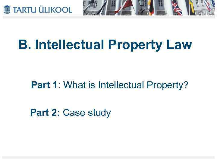 B. Intellectual Property Law Part 1: What is Intellectual Property? Part 2: Case study