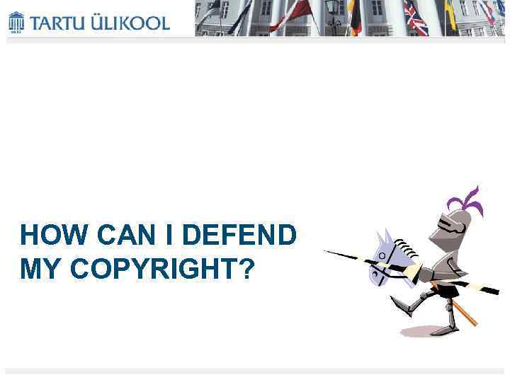 HOW CAN I DEFEND MY COPYRIGHT?