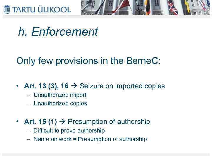 h. Enforcement Only few provisions in the Berne. C: • Art. 13 (3), 16