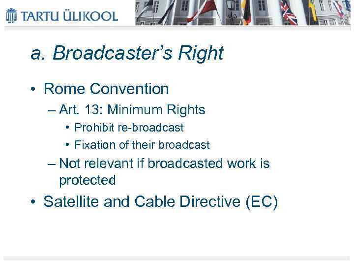a. Broadcaster's Right • Rome Convention – Art. 13: Minimum Rights • Prohibit re-broadcast