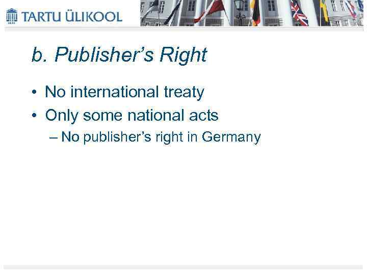 b. Publisher's Right • No international treaty • Only some national acts – No