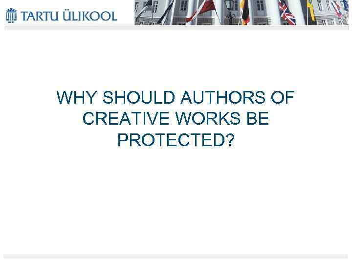 WHY SHOULD AUTHORS OF CREATIVE WORKS BE PROTECTED?