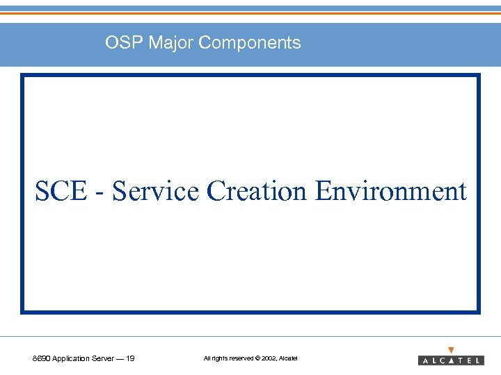 OSP Major Components SCE - Service Creation Environment 8690 Application Server — 19 All