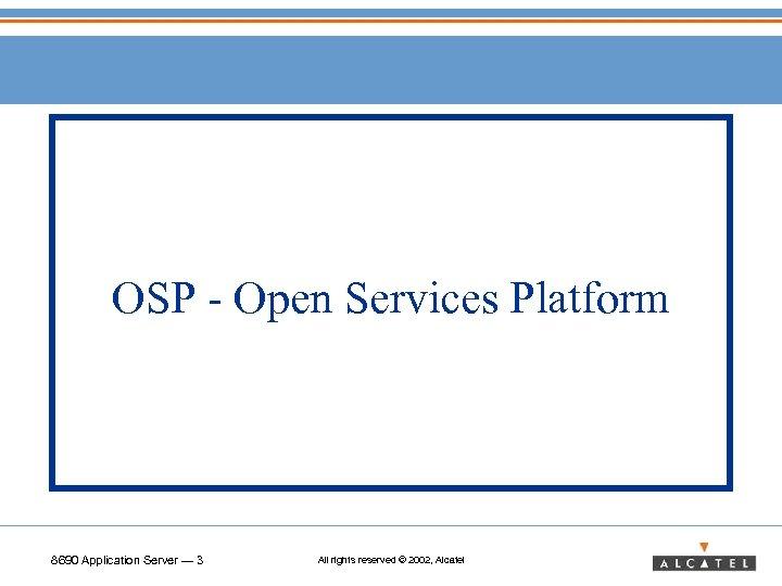 OSP - Open Services Platform 8690 Application Server — 3 All rights reserved ©