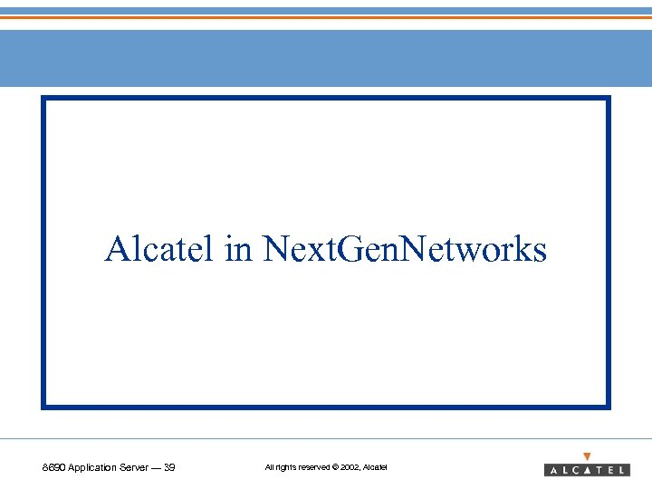 Alcatel in Next. Gen. Networks 8690 Application Server — 39 All rights reserved ©